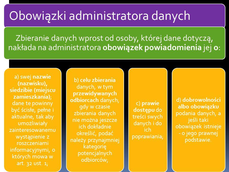 Obowiązki administratora danych Zbieranie danych wprost od osoby, której dane dotyczą, nakłada na administratora obowiązek powiadomienia jej o: a) swej nazwie (nazwisku), siedzibie (miejscu zamieszkania); dane te powinny być ścisłe, pełne i aktualne, tak aby umożliwiały zainteresowanemu wystąpienie z roszczeniami informacyjnymi, o których mowa w art.