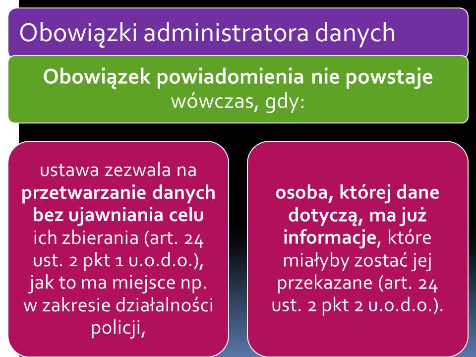 Obowiązki administratora danych Obowiązek powiadomienia nie powstaje wówczas, gdy: ustawa zezwala na przetwarzanie danych bez ujawniania celu ich zbierania (art.