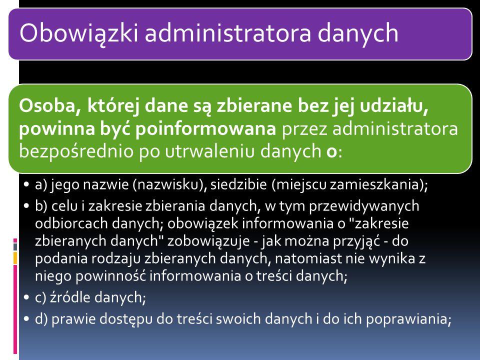 Obowiązki administratora danych Osoba, której dane są zbierane bez jej udziału, powinna być poinformowana przez administratora bezpośrednio po utrwaleniu danych o: a) jego nazwie (nazwisku), siedzibie (miejscu zamieszkania); b) celu i zakresie zbierania danych, w tym przewidywanych odbiorcach danych; obowiązek informowania o zakresie zbieranych danych zobowiązuje - jak można przyjąć - do podania rodzaju zbieranych danych, natomiast nie wynika z niego powinność informowania o treści danych; c) źródle danych; d) prawie dostępu do treści swoich danych i do ich poprawiania;