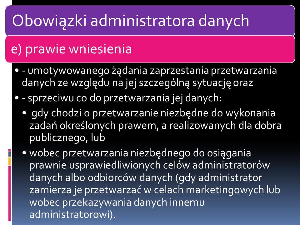 Obowiązki administratora danych e) prawie wniesienia - umotywowanego żądania zaprzestania przetwarzania danych ze względu na jej szczególną sytuację oraz - sprzeciwu co do przetwarzania jej danych: gdy chodzi o przetwarzanie niezbędne do wykonania zadań określonych prawem, a realizowanych dla dobra publicznego, lub wobec przetwarzania niezbędnego do osiągania prawnie usprawiedliwionych celów administratorów danych albo odbiorców danych (gdy administrator zamierza je przetwarzać w celach marketingowych lub wobec przekazywania danych innemu administratorowi).