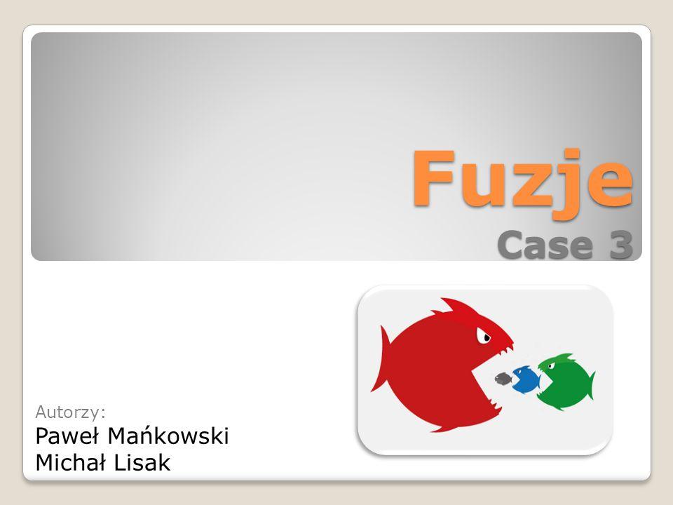 Fuzje Case 3 Autorzy: Paweł Mańkowski Michał Lisak