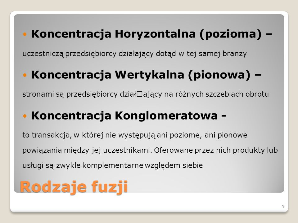 Rodzaje fuzji Koncentracja Horyzontalna (pozioma) – uczestniczą przedsiębiorcy działający dotąd w tej samej branży Koncentracja Wertykalna (pionowa) –