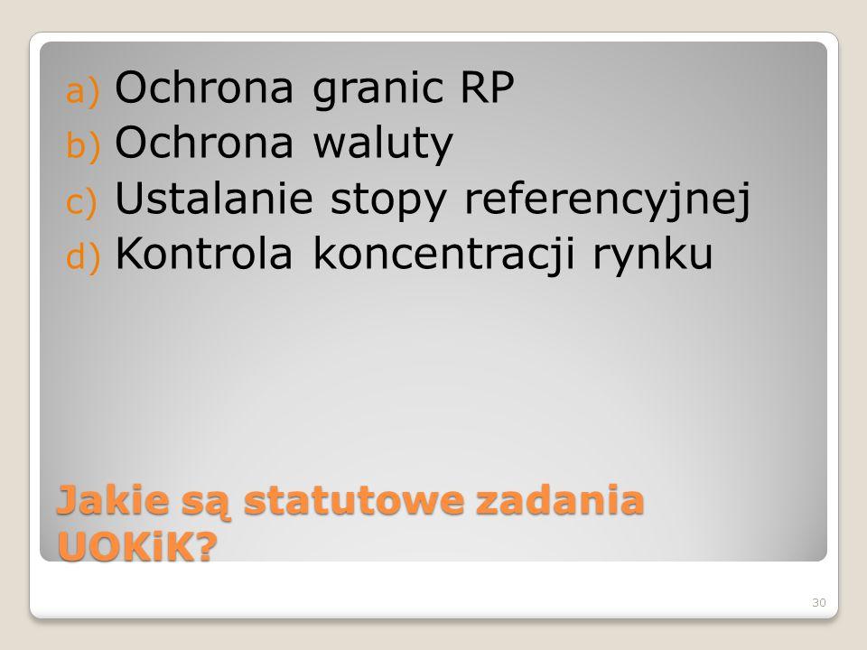 Jakie są statutowe zadania UOKiK? a) Ochrona granic RP b) Ochrona waluty c) Ustalanie stopy referencyjnej d) Kontrola koncentracji rynku 30