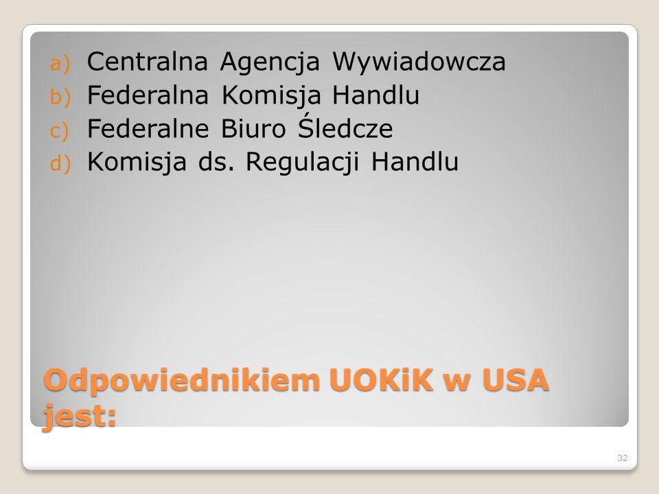Odpowiednikiem UOKiK w USA jest: a) Centralna Agencja Wywiadowcza b) Federalna Komisja Handlu c) Federalne Biuro Śledcze d) Komisja ds. Regulacji Hand
