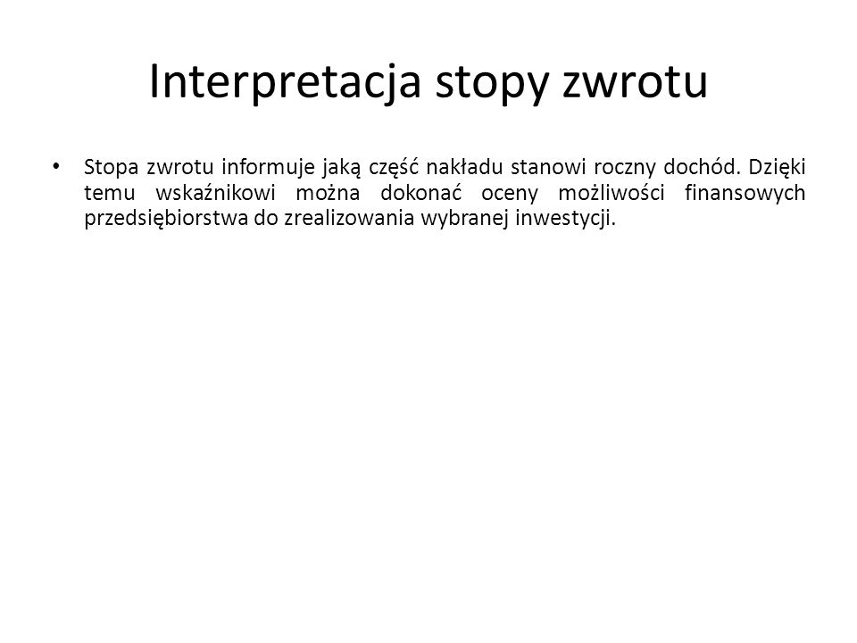 Stopa zwrotu informuje jaką część nakładu stanowi roczny dochód. Dzięki temu wskaźnikowi można dokonać oceny możliwości finansowych przedsiębiorstwa d