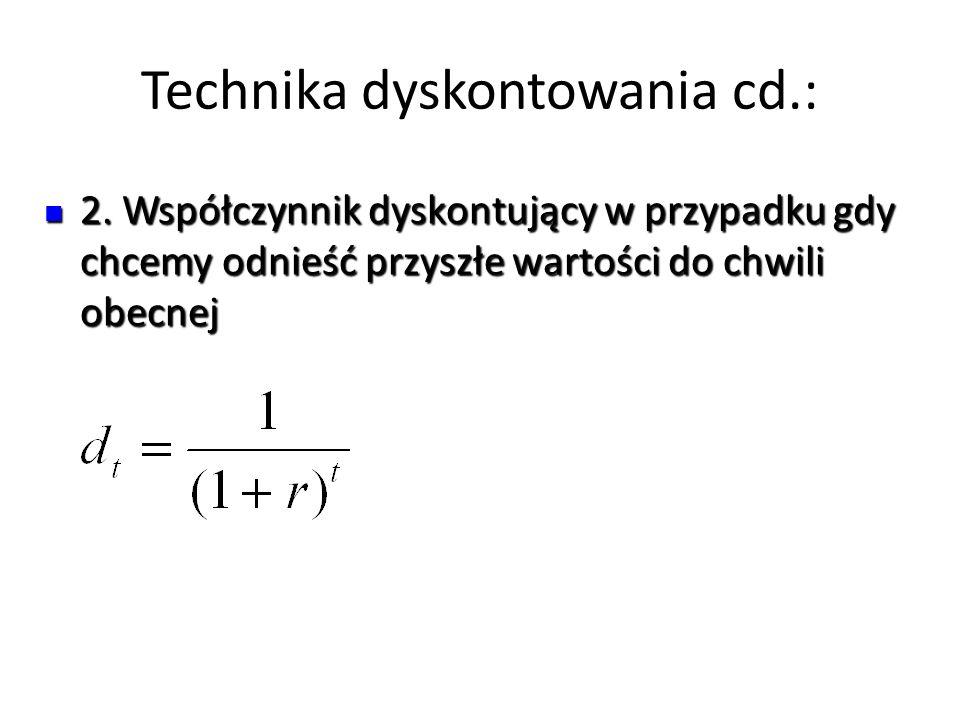 Technika dyskontowania cd.: 2. Współczynnik dyskontujący w przypadku gdy chcemy odnieść przyszłe wartości do chwili obecnej 2. Współczynnik dyskontują