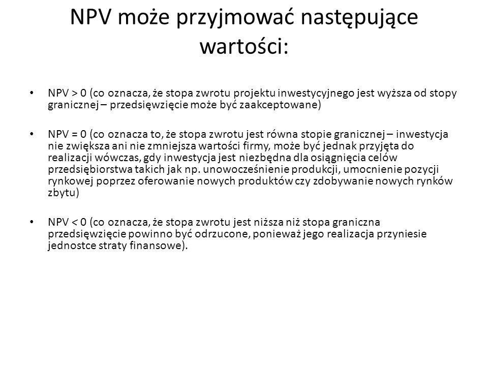 NPV > 0 (co oznacza, że stopa zwrotu projektu inwestycyjnego jest wyższa od stopy granicznej – przedsięwzięcie może być zaakceptowane) NPV = 0 (co oznacza to, że stopa zwrotu jest równa stopie granicznej – inwestycja nie zwiększa ani nie zmniejsza wartości firmy, może być jednak przyjęta do realizacji wówczas, gdy inwestycja jest niezbędna dla osiągnięcia celów przedsiębiorstwa takich jak np.