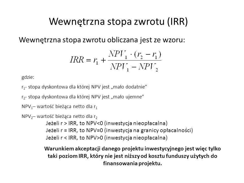 """Wewnętrzna stopa zwrotu (IRR) Wewnętrzna stopa zwrotu obliczana jest ze wzoru: gdzie: r 1 - stopa dyskontowa dla której NPV jest """"mało dodatnie r 2 - stopa dyskontowa dla której NPV jest """"mało ujemne NPV 1 – wartość bieżąca netto dla r 1 NPV 2 – wartość bieżąca netto dla r 2 Jeżeli r > IRR, to NPV<0 (inwestycja nieopłacalna) Jeżeli r = IRR, to NPV=0 (inwestycja na granicy opłacalności) Jeżeli r 0 (inwestycja nieopłacalna) Warunkiem akceptacji danego projektu inwestycyjnego jest więc tylko taki poziom IRR, który nie jest niższy od kosztu funduszy użytych do finansowania projektu."""