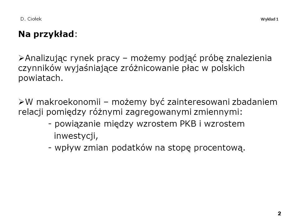 D. Ciołek Wykład 1 Na przykład:  Analizując rynek pracy – możemy podjąć próbę znalezienia czynników wyjaśniające zróżnicowanie płac w polskich powiat