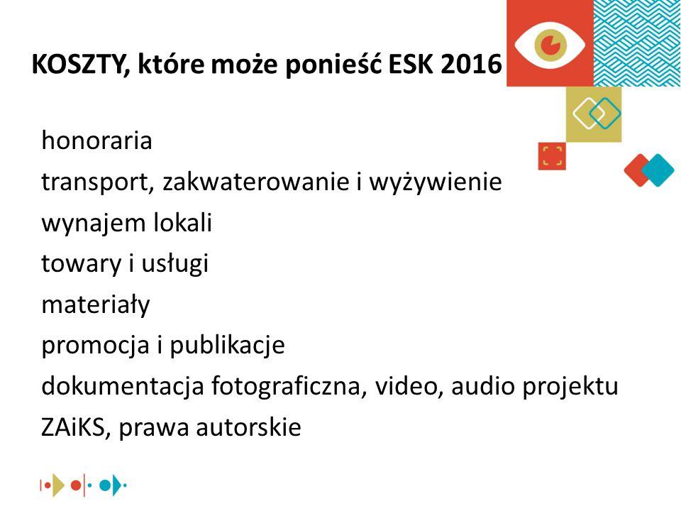 KOSZTY, które może ponieść ESK 2016 honoraria transport, zakwaterowanie i wyżywienie wynajem lokali towary i usługi materiały promocja i publikacje dokumentacja fotograficzna, video, audio projektu ZAiKS, prawa autorskie
