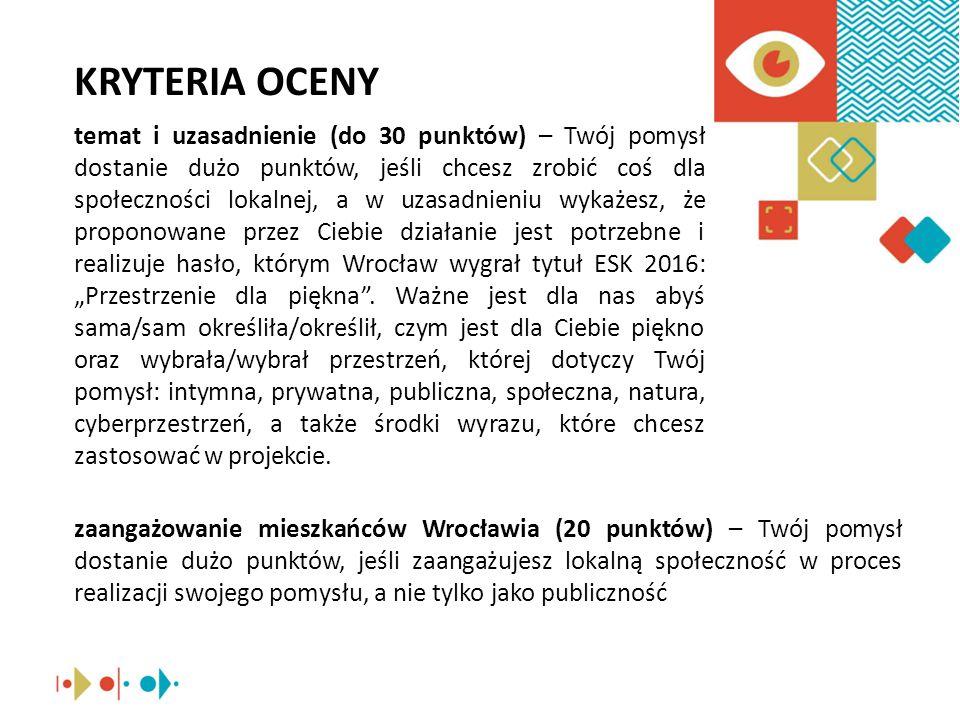 """KRYTERIA OCENY temat i uzasadnienie (do 30 punktów) – Twój pomysł dostanie dużo punktów, jeśli chcesz zrobić coś dla społeczności lokalnej, a w uzasadnieniu wykażesz, że proponowane przez Ciebie działanie jest potrzebne i realizuje hasło, którym Wrocław wygrał tytuł ESK 2016: """"Przestrzenie dla piękna ."""