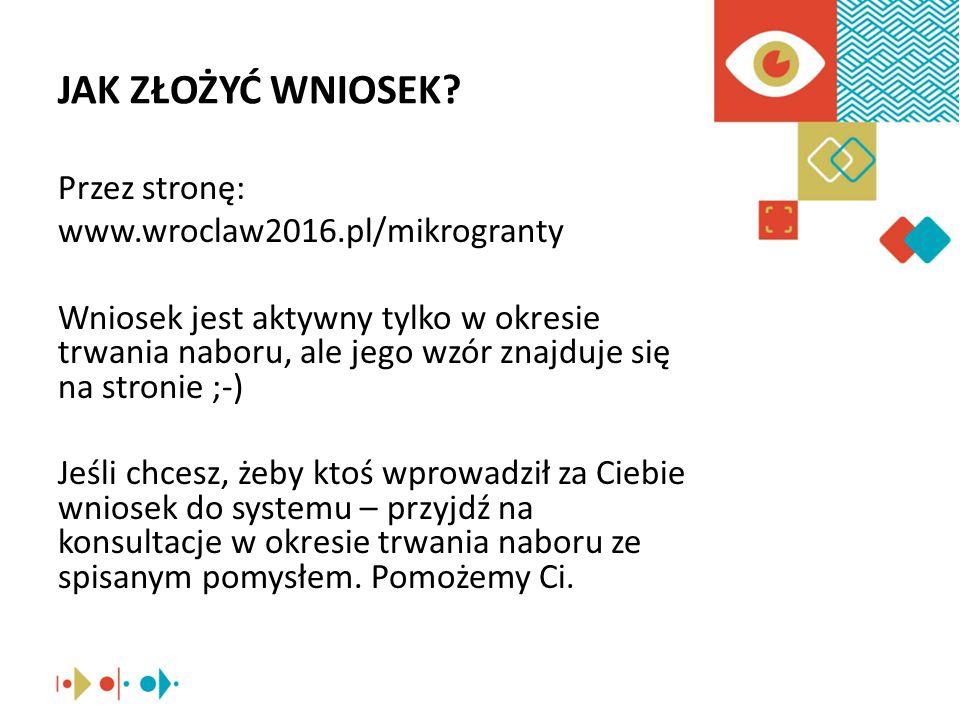 JAK ZŁOŻYĆ WNIOSEK? Przez stronę: www.wroclaw2016.pl/mikrogranty Wniosek jest aktywny tylko w okresie trwania naboru, ale jego wzór znajduje się na st