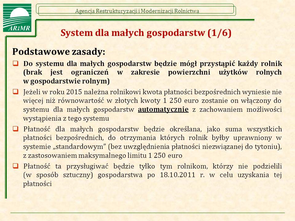 """Agencja Restrukturyzacji i Modernizacji Rolnictwa System dla małych gospodarstw (1/6) Podstawowe zasady:  Do systemu dla małych gospodarstw będzie mógł przystąpić każdy rolnik (brak jest ograniczeń w zakresie powierzchni użytków rolnych w gospodarstwie rolnym)  Jeżeli w roku 2015 należna rolnikowi kwota płatności bezpośrednich wyniesie nie więcej niż równowartość w złotych kwoty 1 250 euro zostanie on włączony do systemu dla małych gospodarstw automatycznie z zachowaniem możliwości wystąpienia z tego systemu  Płatność dla małych gospodarstw będzie określana, jako suma wszystkich płatności bezpośrednich, do otrzymania których rolnik byłby uprawniony w systemie """"standardowym (bez uwzględnienia płatności niezwiązanej do tytoniu), z zastosowaniem maksymalnego limitu 1 250 euro  Płatność ta przysługiwać będzie tylko tym rolnikom, którzy nie podzielili (w sposób sztuczny) gospodarstwa po 18.10.2011 r."""