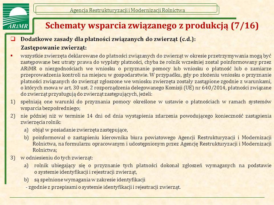 Agencja Restrukturyzacji i Modernizacji Rolnictwa Schematy wsparcia związanego z produkcją (7/16)  Dodatkowe zasady dla płatności związanych do zwierząt (c.d.): Zastępowanie zwierząt:  wszystkie zwierzęta deklarowane do płatności związanych do zwierząt w okresie przetrzymywania mogą być zastępowane bez utraty prawa do wypłaty płatności, chyba że rolnik wcześniej został poinformowany przez ARiMR o niezgodnościach we wniosku o przyznanie pomocy lub wniosku o płatność lub o zamiarze przeprowadzenia kontroli na miejscu w gospodarstwie.