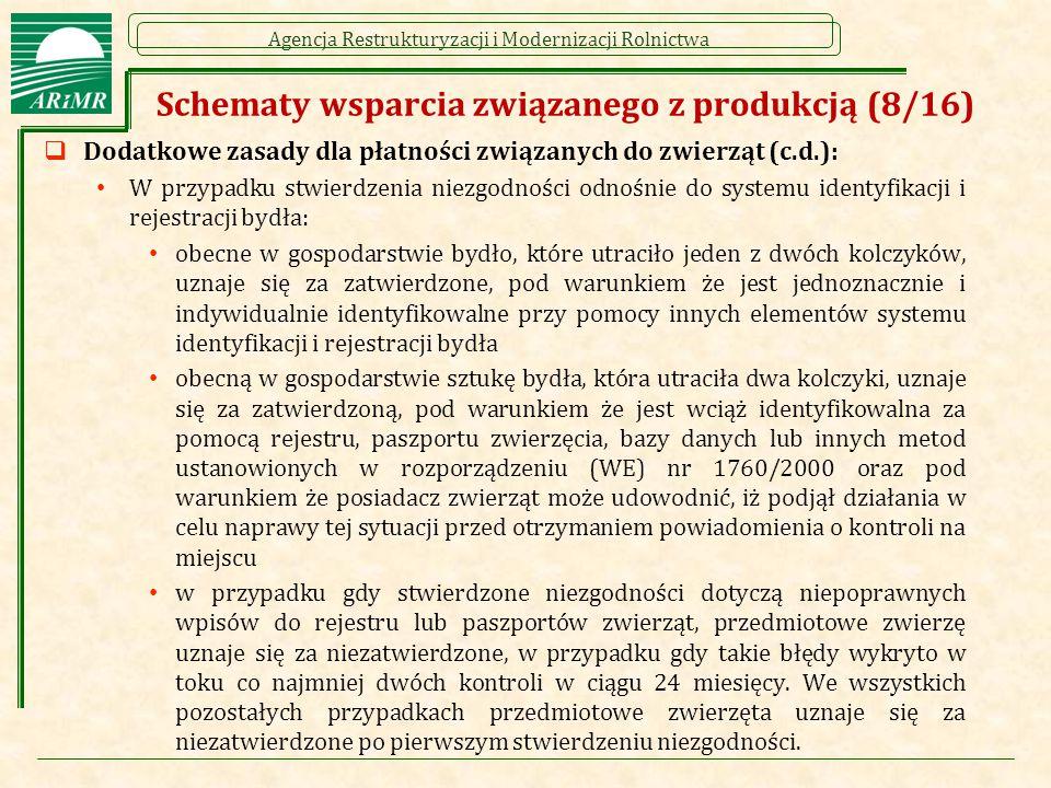 Agencja Restrukturyzacji i Modernizacji Rolnictwa Schematy wsparcia związanego z produkcją (8/16)  Dodatkowe zasady dla płatności związanych do zwierząt (c.d.): W przypadku stwierdzenia niezgodności odnośnie do systemu identyfikacji i rejestracji bydła: obecne w gospodarstwie bydło, które utraciło jeden z dwóch kolczyków, uznaje się za zatwierdzone, pod warunkiem że jest jednoznacznie i indywidualnie identyfikowalne przy pomocy innych elementów systemu identyfikacji i rejestracji bydła obecną w gospodarstwie sztukę bydła, która utraciła dwa kolczyki, uznaje się za zatwierdzoną, pod warunkiem że jest wciąż identyfikowalna za pomocą rejestru, paszportu zwierzęcia, bazy danych lub innych metod ustanowionych w rozporządzeniu (WE) nr 1760/2000 oraz pod warunkiem że posiadacz zwierząt może udowodnić, iż podjął działania w celu naprawy tej sytuacji przed otrzymaniem powiadomienia o kontroli na miejscu w przypadku gdy stwierdzone niezgodności dotyczą niepoprawnych wpisów do rejestru lub paszportów zwierząt, przedmiotowe zwierzę uznaje się za niezatwierdzone, w przypadku gdy takie błędy wykryto w toku co najmniej dwóch kontroli w ciągu 24 miesięcy.