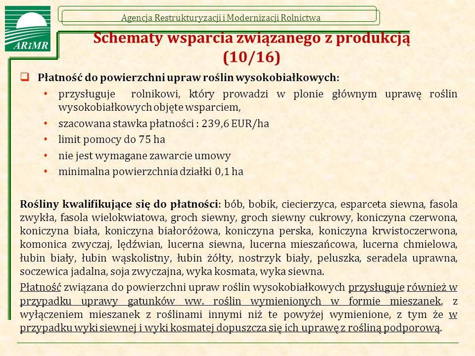 Agencja Restrukturyzacji i Modernizacji Rolnictwa Schematy wsparcia związanego z produkcją (10/16)  Płatność do powierzchni upraw roślin wysokobiałkowych: przysługuje rolnikowi, który prowadzi w plonie głównym uprawę roślin wysokobiałkowych objęte wsparciem, szacowana stawka płatności : 239,6 EUR/ha limit pomocy do 75 ha nie jest wymagane zawarcie umowy minimalna powierzchnia działki 0,1 ha Rośliny kwalifikujące się do płatności: bób, bobik, ciecierzyca, esparceta siewna, fasola zwykła, fasola wielokwiatowa, groch siewny, groch siewny cukrowy, koniczyna czerwona, koniczyna biała, koniczyna białoróżowa, koniczyna perska, koniczyna krwistoczerwona, komonica zwyczaj, lędźwian, lucerna siewna, lucerna mieszańcowa, lucerna chmielowa, łubin biały, łubin wąskolistny, łubin żółty, nostrzyk biały, peluszka, seradela uprawna, soczewica jadalna, soja zwyczajna, wyka kosmata, wyka siewna.