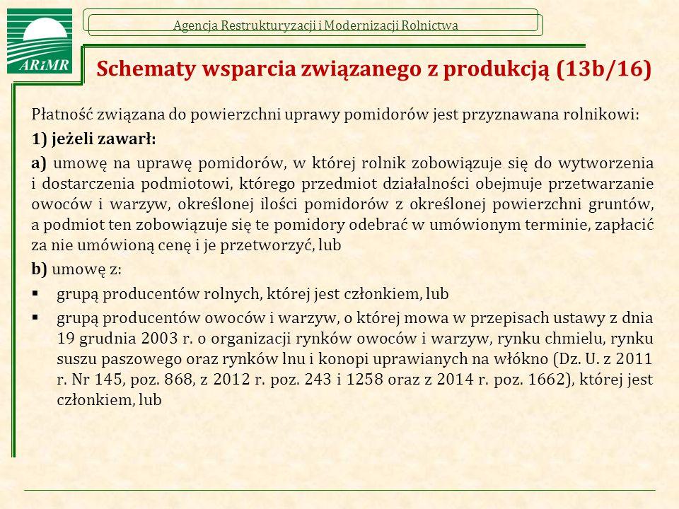 Agencja Restrukturyzacji i Modernizacji Rolnictwa Schematy wsparcia związanego z produkcją (13b/16) Płatność związana do powierzchni uprawy pomidorów jest przyznawana rolnikowi: 1) jeżeli zawarł: a) umowę na uprawę pomidorów, w której rolnik zobowiązuje się do wytworzenia i dostarczenia podmiotowi, którego przedmiot działalności obejmuje przetwarzanie owoców i warzyw, określonej ilości pomidorów z określonej powierzchni gruntów, a podmiot ten zobowiązuje się te pomidory odebrać w umówionym terminie, zapłacić za nie umówioną cenę i je przetworzyć, lub b) umowę z:  grupą producentów rolnych, której jest członkiem, lub  grupą producentów owoców i warzyw, o której mowa w przepisach ustawy z dnia 19 grudnia 2003 r.