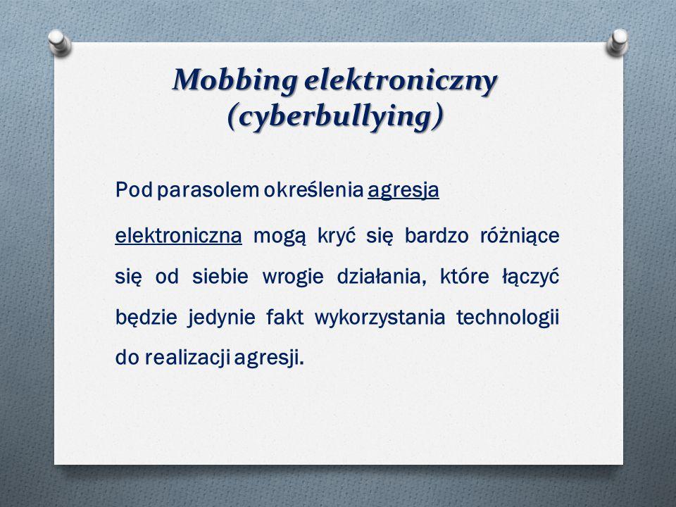 Mobbing elektroniczny (cyberbullying) Pod parasolem określenia agresja elektroniczna mogą kryć się bardzo różniące się od siebie wrogie działania, które łączyć będzie jedynie fakt wykorzystania technologii do realizacji agresji.