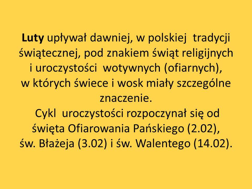 Luty upływał dawniej, w polskiej tradycji świątecznej, pod znakiem świąt religijnych i uroczystości wotywnych (ofiarnych), w których świece i wosk mia