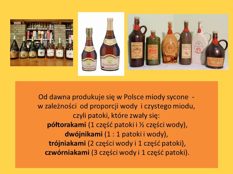 Od dawna produkuje się w Polsce miody sycone - w zależności od proporcji wody i czystego miodu, czyli patoki, które zwały się: półtorakami (1 część pa