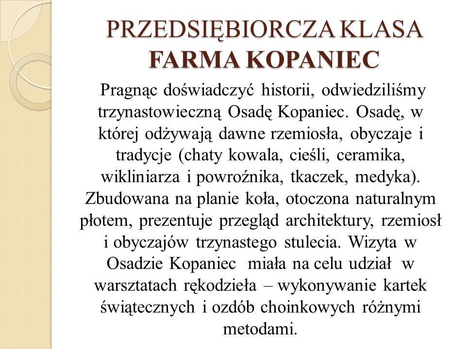 PRZEDSIĘBIORCZA KLASA FARMA KOPANIEC Pragnąc doświadczyć historii, odwiedziliśmy trzynastowieczną Osadę Kopaniec.
