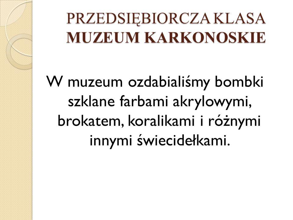 PRZEDSIĘBIORCZA KLASA MUZEUM KARKONOSKIE W muzeum ozdabialiśmy bombki szklane farbami akrylowymi, brokatem, koralikami i różnymi innymi świecidełkami.
