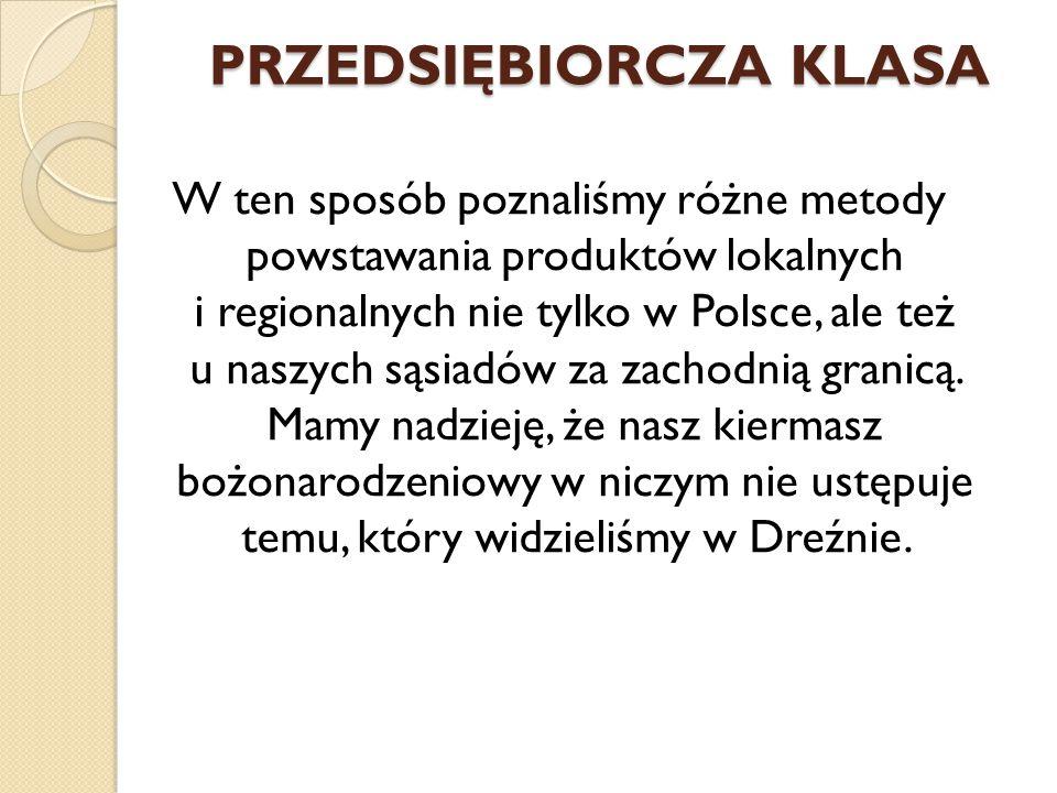 PRZEDSIĘBIORCZA KLASA W ten sposób poznaliśmy różne metody powstawania produktów lokalnych i regionalnych nie tylko w Polsce, ale też u naszych sąsiadów za zachodnią granicą.