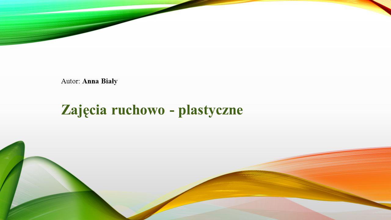 Autor: Anna Biały Zajęcia ruchowo - plastyczne