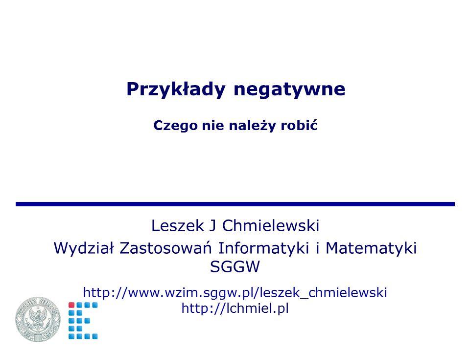 Przykłady negatywne Czego nie należy robić Leszek J Chmielewski Wydział Zastosowań Informatyki i Matematyki SGGW http://www.wzim.sggw.pl/leszek_chmiel