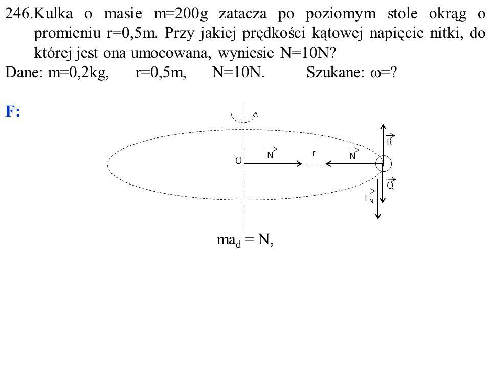 246.Kulka o masie m=200g zatacza po poziomym stole okrąg o promieniu r=0,5m.