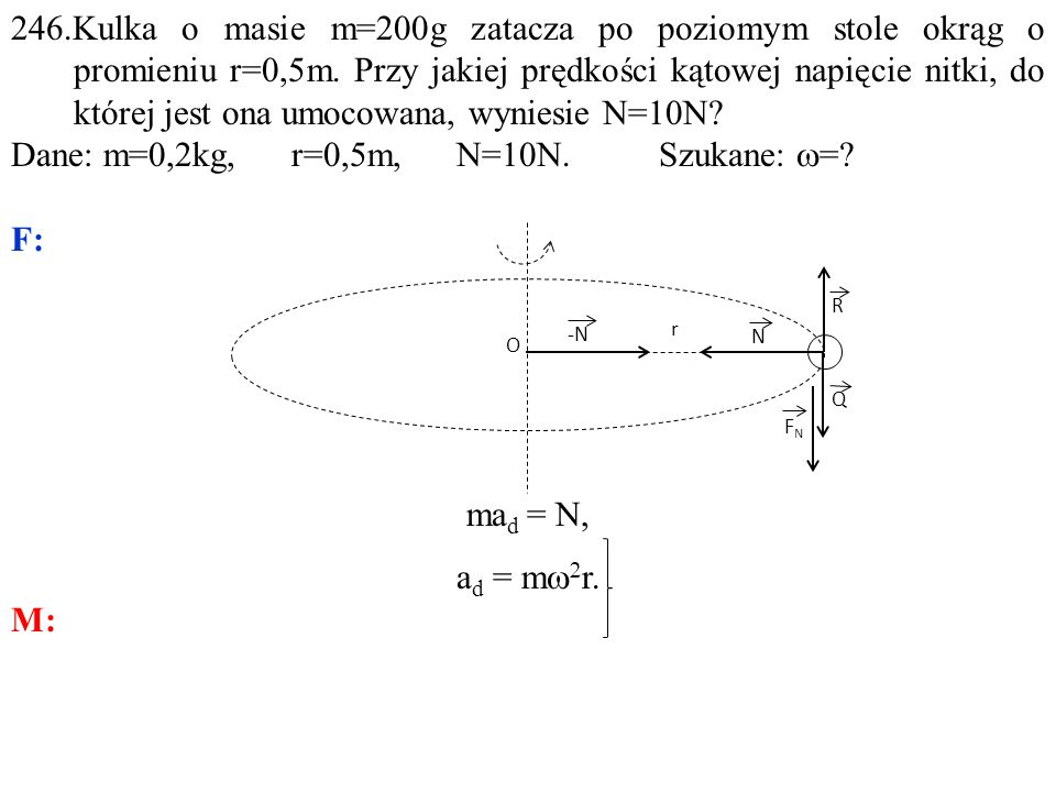 246.Kulka o masie m=200g zatacza po poziomym stole okrąg o promieniu r=0,5m. Przy jakiej prędkości kątowej napięcie nitki, do której jest ona umocowan