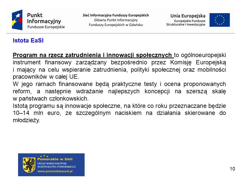 10 Istota EaSI Program na rzecz zatrudnienia i innowacji społecznych to ogólnoeuropejski instrument finansowy zarządzany bezpośrednio przez Komisję Eu