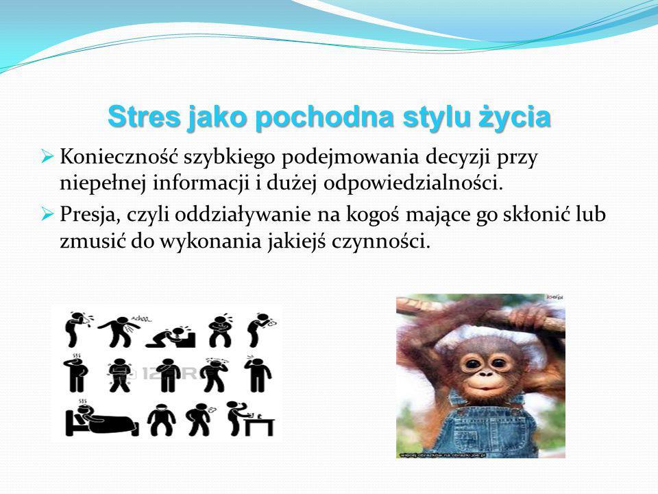 Stres jako pochodna stylu życia  Konieczność szybkiego podejmowania decyzji przy niepełnej informacji i dużej odpowiedzialności.