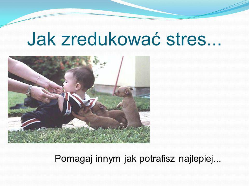 Jak zredukować stres... Pomagaj innym jak potrafisz najlepiej...