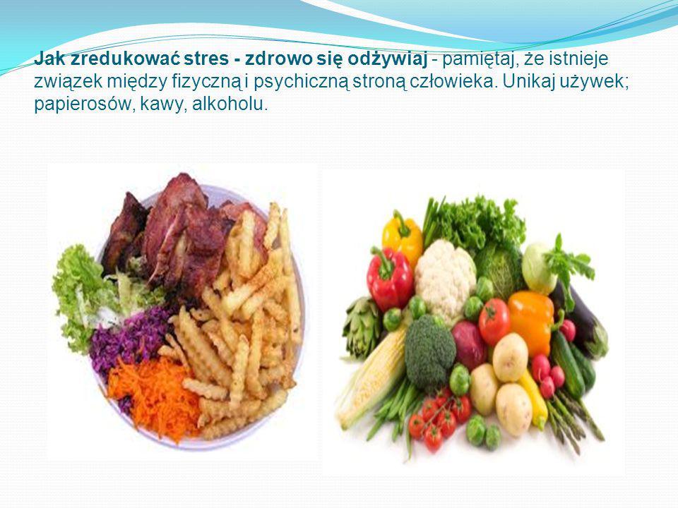 Jak zredukować stres - zdrowo się odżywiaj - pamiętaj, że istnieje związek między fizyczną i psychiczną stroną człowieka. Unikaj używek; papierosów, k