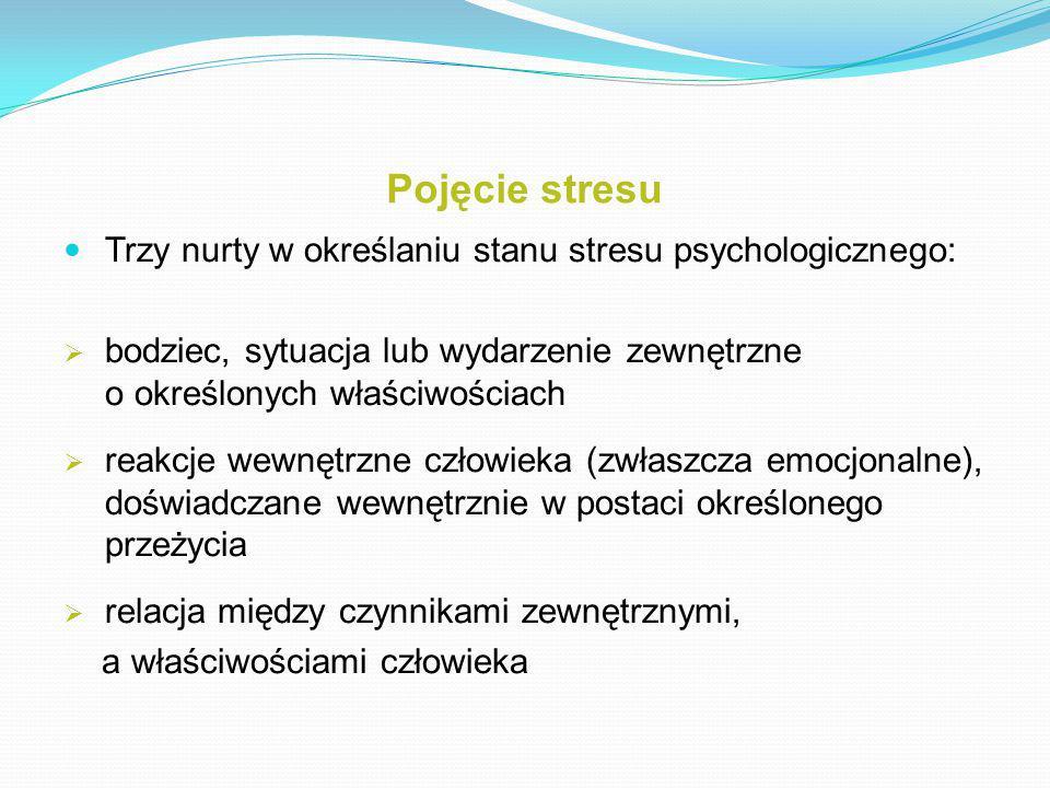 Pojęcie stresu Trzy nurty w określaniu stanu stresu psychologicznego:  bodziec, sytuacja lub wydarzenie zewnętrzne o określonych właściwościach  reakcje wewnętrzne człowieka (zwłaszcza emocjonalne), doświadczane wewnętrznie w postaci określonego przeżycia  relacja między czynnikami zewnętrznymi, a właściwościami człowieka
