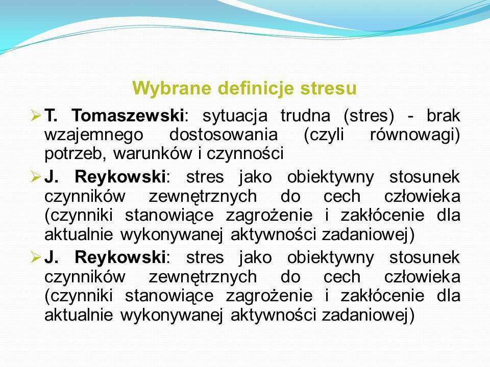 Wybrane definicje stresu  T. Tomaszewski: sytuacja trudna (stres) - brak wzajemnego dostosowania (czyli równowagi) potrzeb, warunków i czynności  J.