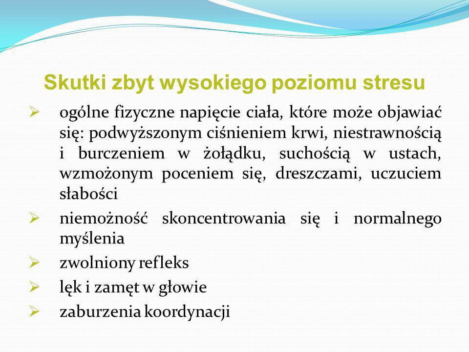 Skutki zbyt wysokiego poziomu stresu  ogólne fizyczne napięcie ciała, które może objawiać się: podwyższonym ciśnieniem krwi, niestrawnością i burczeniem w żołądku, suchością w ustach, wzmożonym poceniem się, dreszczami, uczuciem słabości  niemożność skoncentrowania się i normalnego myślenia  zwolniony refleks  lęk i zamęt w głowie  zaburzenia koordynacji