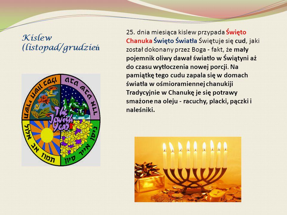Kislew (listopad/grudzie ń 25. dnia miesiąca kislew przypada Święto Chanuka Święto Światła Świętuje się cud, jaki został dokonany przez Boga - fakt, ż