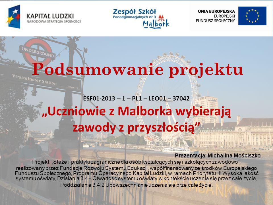 """Podsumowanie projektu Prezentacja: Michalina Mościszko Projekt: """"Staże i praktyki zagraniczne dla osób kształcących się i szkolących zawodowo , realizowany przez Fundację Rozwoju Systemu Edukacji, współfinansowany ze środków Europejskiego Funduszu Społecznego, Programu Operacyjnego Kapitał Ludzki, w ramach Priorytetu III Wysoka jakość systemu oświaty, Działania 3.4 - Otwartość systemu oświaty w kontekście uczenia się przez całe życie, Poddziałanie 3.4.2 Upowszechnianie uczenia się prze całe życie."""