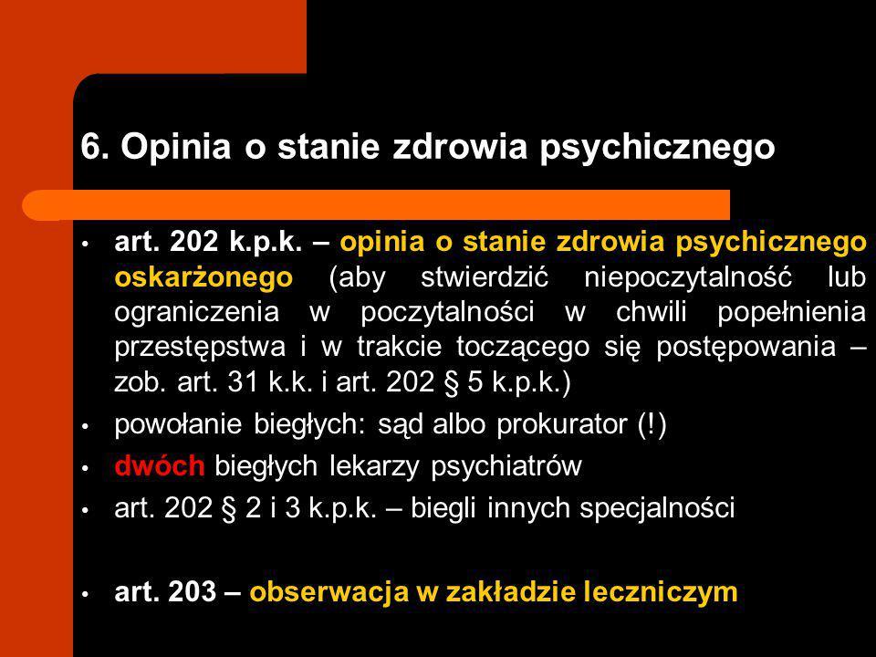 6. Opinia o stanie zdrowia psychicznego art. 202 k.p.k. – opinia o stanie zdrowia psychicznego oskarżonego (aby stwierdzić niepoczytalność lub ogranic