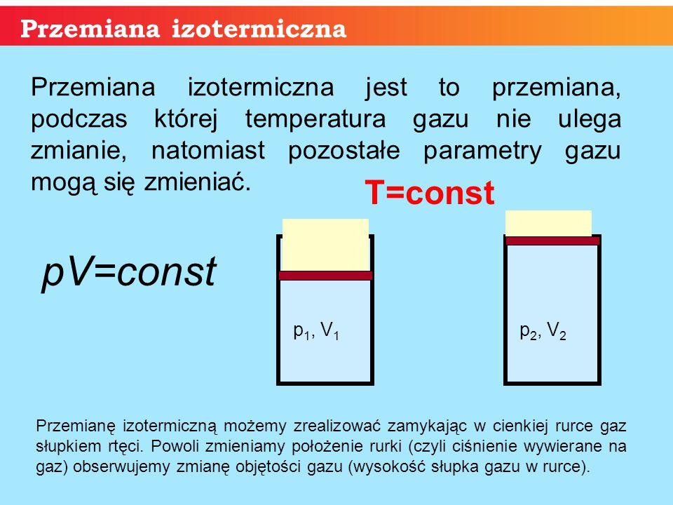 Przemiana izotermiczna p 1, V 1 p 2, V 2 Przemiana izotermiczna jest to przemiana, podczas której temperatura gazu nie ulega zmianie, natomiast pozost