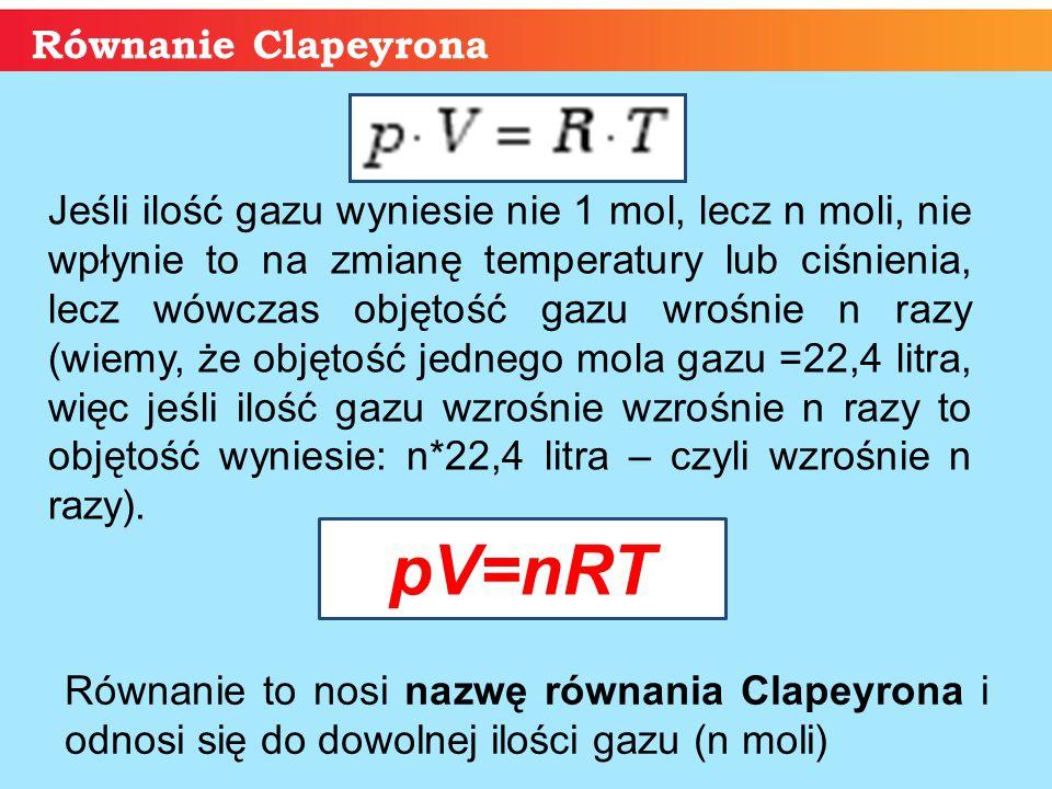 Równanie Clapeyrona Równanie to nosi nazwę równania Clapeyrona i odnosi się do dowolnej ilości gazu (n moli) Jeśli ilość gazu wyniesie nie 1 mol, lecz