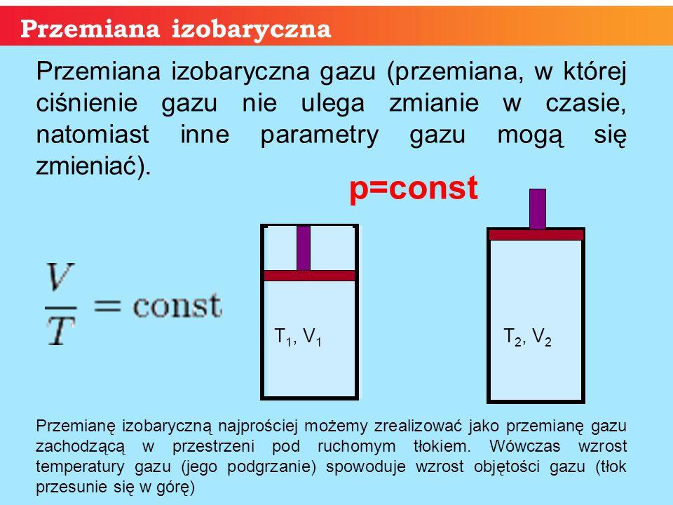 p Przemiana izobaryczna T 1, V 1 T 2, V 2 Przemiana izobaryczna gazu (przemiana, w której ciśnienie gazu nie ulega zmianie w czasie, natomiast inne pa