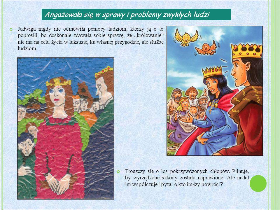 Angażowała się w sprawy i problemy zwykłych ludzi Jadwiga nigdy nie odmówiła pomocy ludziom, którzy ją o to poprosili, bo doskonale zdawała sobie spra
