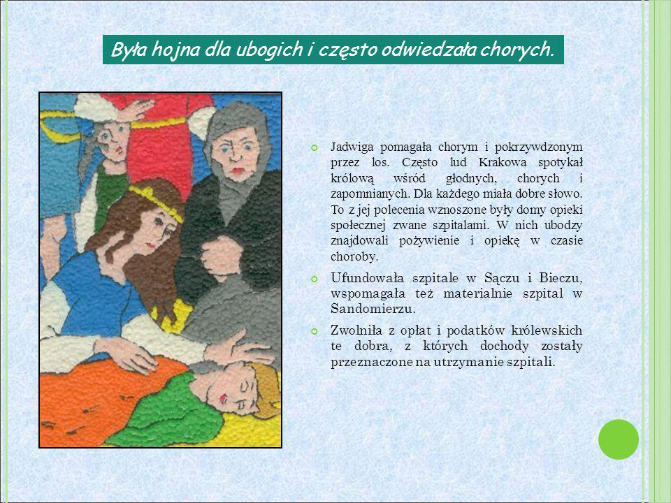 Była hojna dla ubogich i często odwiedzała chorych. Jadwiga pomagała chorym i pokrzywdzonym przez los. Często lud Krakowa spotykał królową wśród głodn