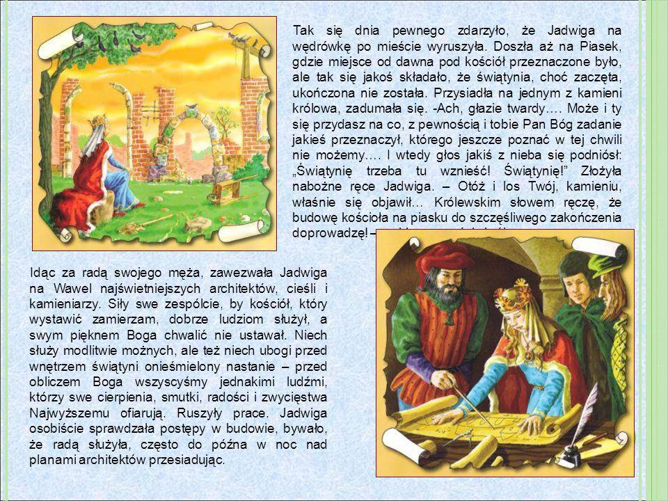 Tak się dnia pewnego zdarzyło, że Jadwiga na wędrówkę po mieście wyruszyła. Doszła aż na Piasek, gdzie miejsce od dawna pod kościół przeznaczone było,