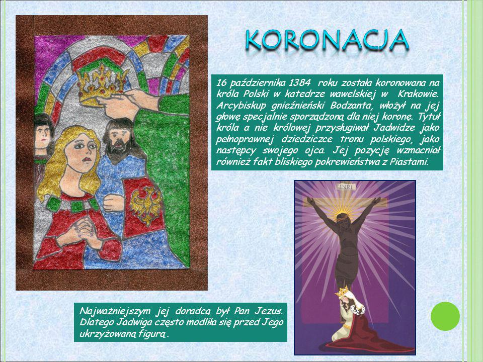 16 października 1384 roku została koronowana na króla Polski w katedrze wawelskiej w Krakowie. Arcybiskup gnieźnieński Bodzanta, włożył na jej głowę s
