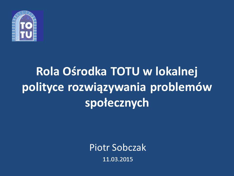 Rola Ośrodka TOTU w lokalnej polityce rozwiązywania problemów społecznych Piotr Sobczak 11.03.2015