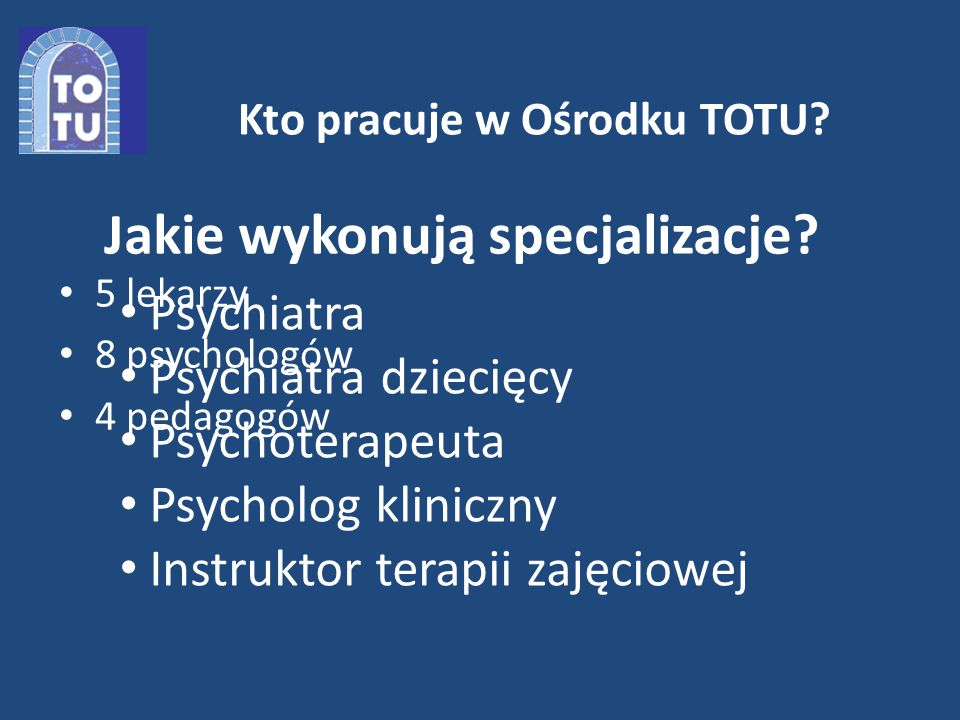 Kto pracuje w Ośrodku TOTU. 5 lekarzy 8 psychologów 4 pedagogów Jakie wykonują specjalizacje.